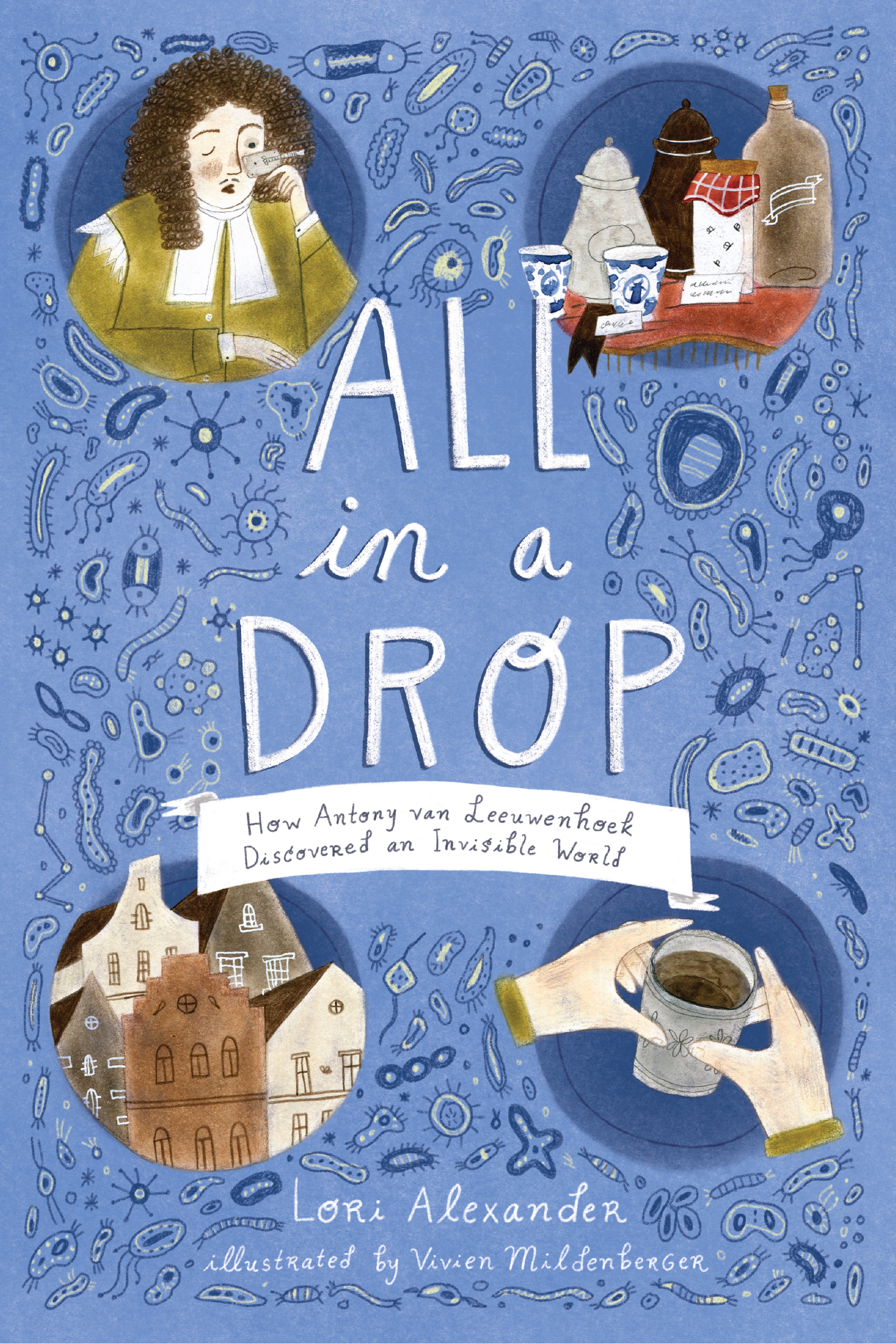 All in a Drop: How Antony van Leeuwenhoek Discovered an Invisible World Author:Lori Alexander Publisher Name: Houghton Mifflin Harcourt Date of Publication: August 6, 2019