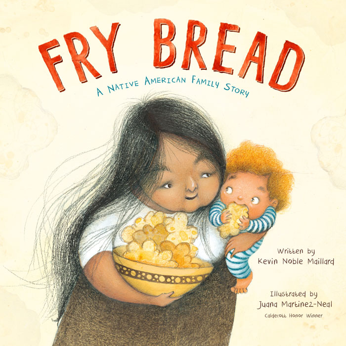 Fry Bread: A Native American Family Story Author: Kevin Noble Maillard Illustrator: Juana Martinez-Neal Publisher Name: Roaring Brook Press/Macmillan Date of Publication: October 22, 2019