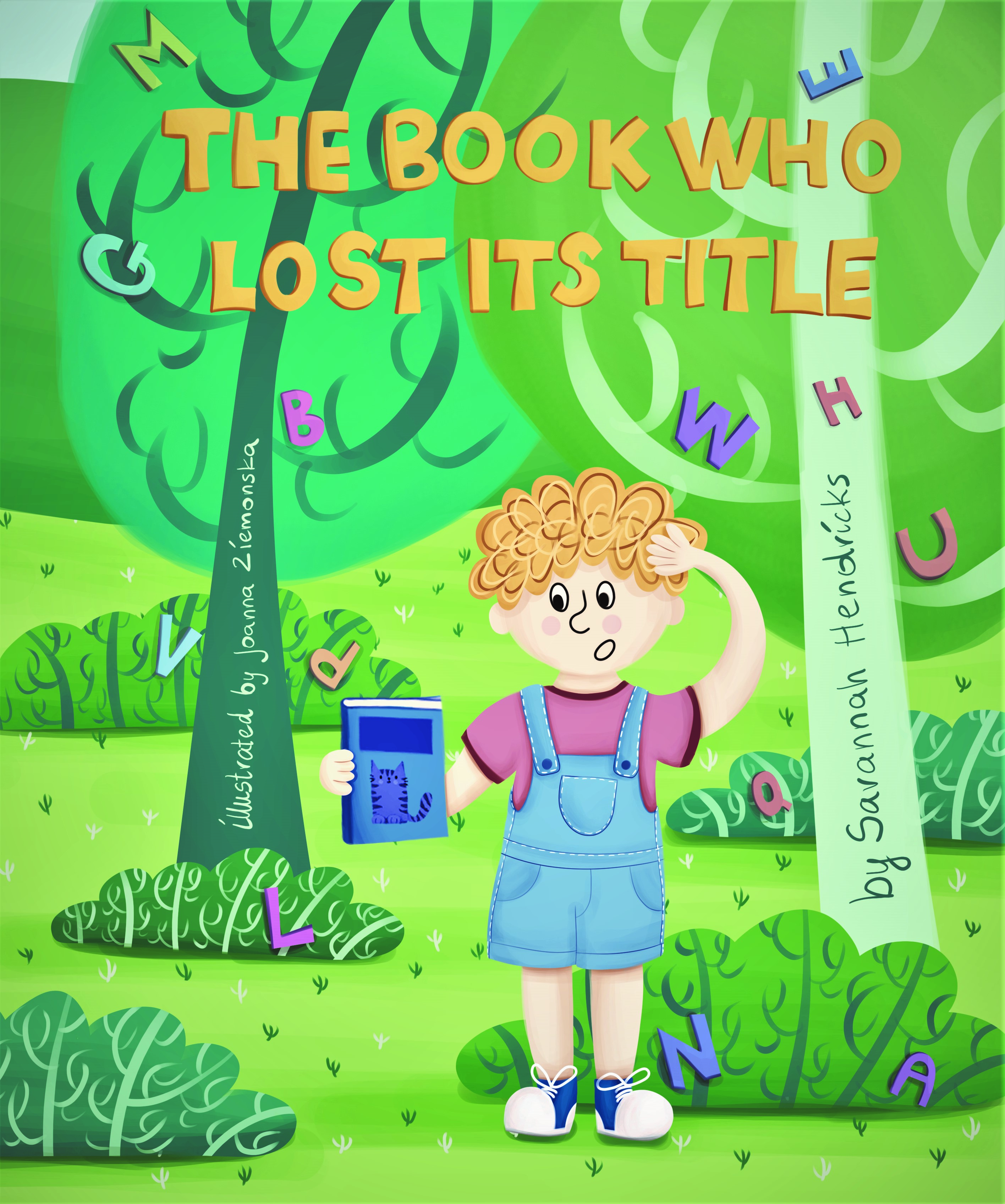 The Book Who Lost its Title Author: Savannah Hendricks Illustrator: Joanna Ziemonska Publisher Name: Big Belly Book Co. Date of Publication:October 1st