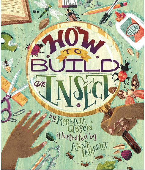 How to Build an Insect Author: Roberta Gibson Illustrator: Anne Lambelet Publisher Name: Millbrook Press Date of Publication: April 6, 2021